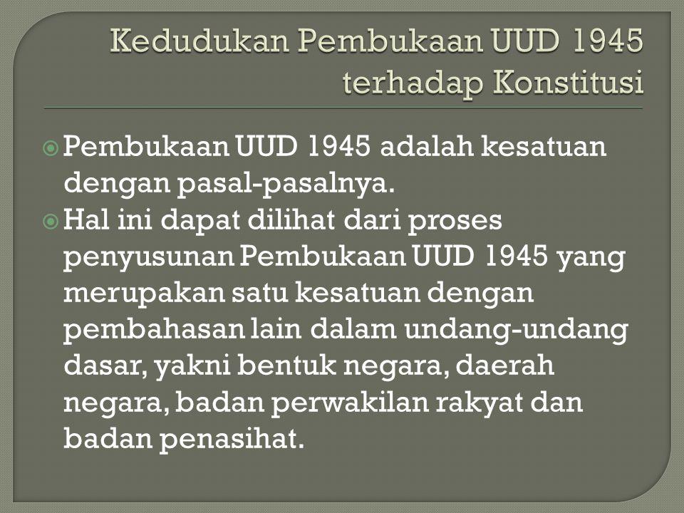  Pembukaan UUD 1945 adalah kesatuan dengan pasal-pasalnya.  Hal ini dapat dilihat dari proses penyusunan Pembukaan UUD 1945 yang merupakan satu kesa