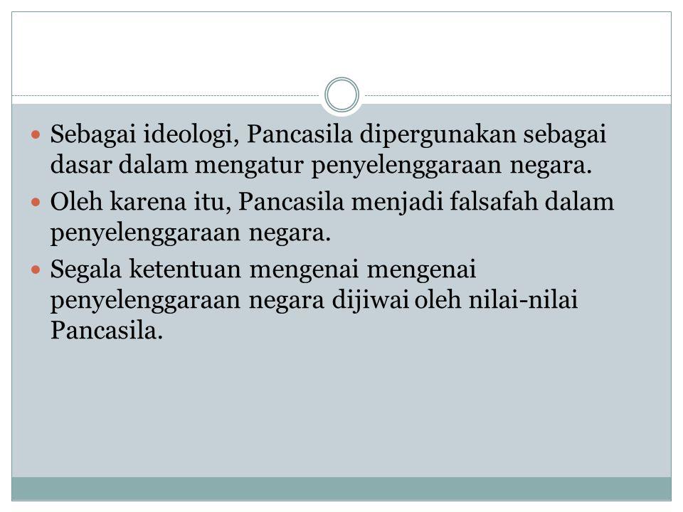 Sebagai ideologi, Pancasila dipergunakan sebagai dasar dalam mengatur penyelenggaraan negara. Oleh karena itu, Pancasila menjadi falsafah dalam penyel
