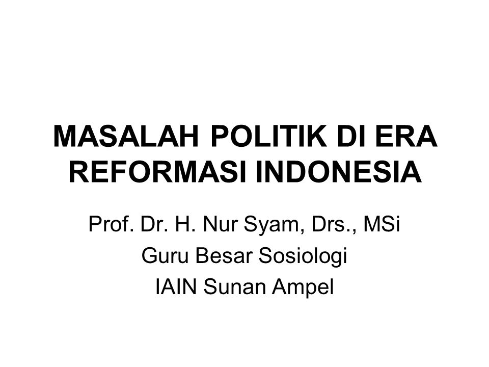 MASALAH POLITIK DI ERA REFORMASI INDONESIA Prof. Dr. H. Nur Syam, Drs., MSi Guru Besar Sosiologi IAIN Sunan Ampel