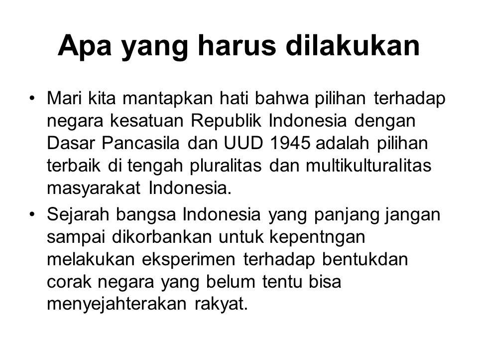 Apa yang harus dilakukan Mari kita mantapkan hati bahwa pilihan terhadap negara kesatuan Republik Indonesia dengan Dasar Pancasila dan UUD 1945 adalah