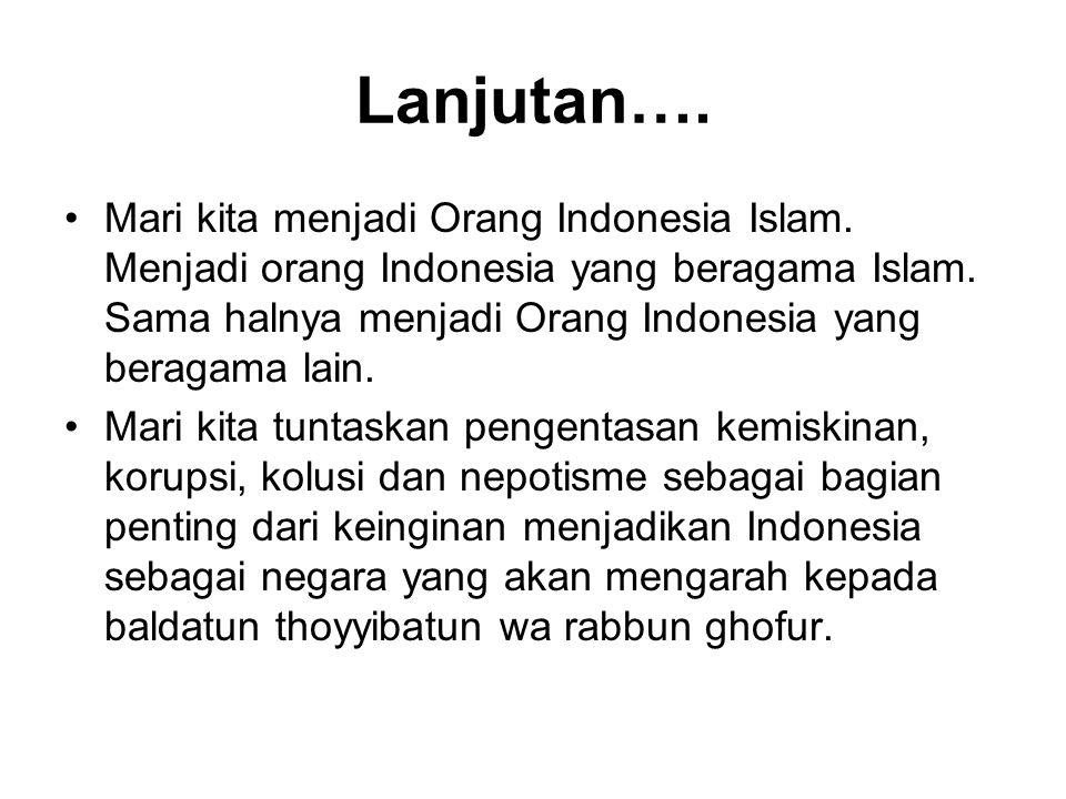 Lanjutan…. Mari kita menjadi Orang Indonesia Islam. Menjadi orang Indonesia yang beragama Islam. Sama halnya menjadi Orang Indonesia yang beragama lai