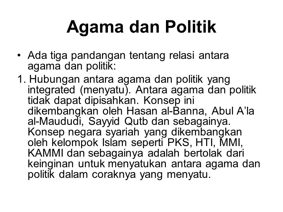 Agama dan Politik Ada tiga pandangan tentang relasi antara agama dan politik: 1. Hubungan antara agama dan politik yang integrated (menyatu). Antara a