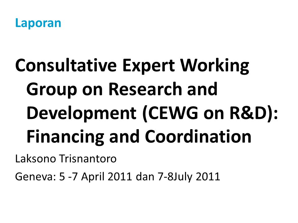 Laporan Consultative Expert Working Group on Research and Development (CEWG on R&D): Financing and Coordination Laksono Trisnantoro Geneva: 5 -7 April
