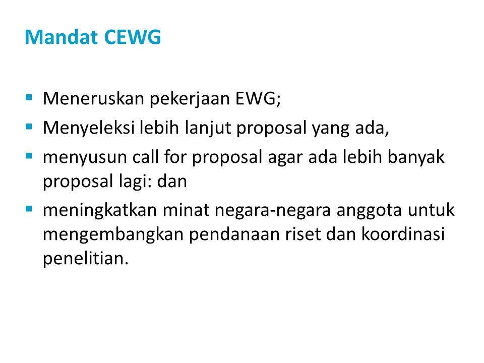 Mandat CEWG  Meneruskan pekerjaan EWG;  Menyeleksi lebih lanjut proposal yang ada,  menyusun call for proposal agar ada lebih banyak proposal lagi: dan  meningkatkan minat negara-negara anggota untuk mengembangkan pendanaan riset dan koordinasi penelitian.