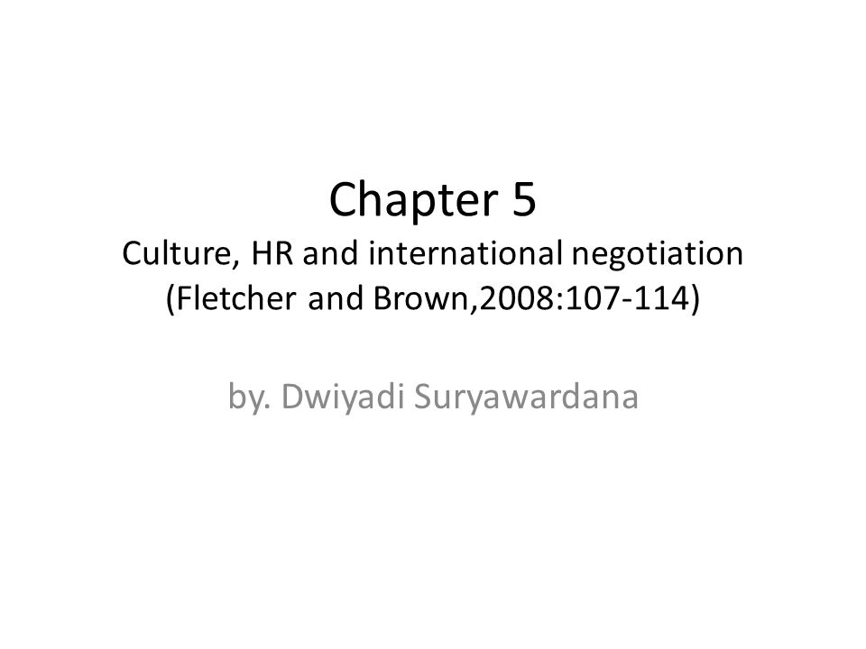 Chapter 5 Culture, HR and international negotiation (Fletcher and Brown,2008:107-114) by. Dwiyadi Suryawardana