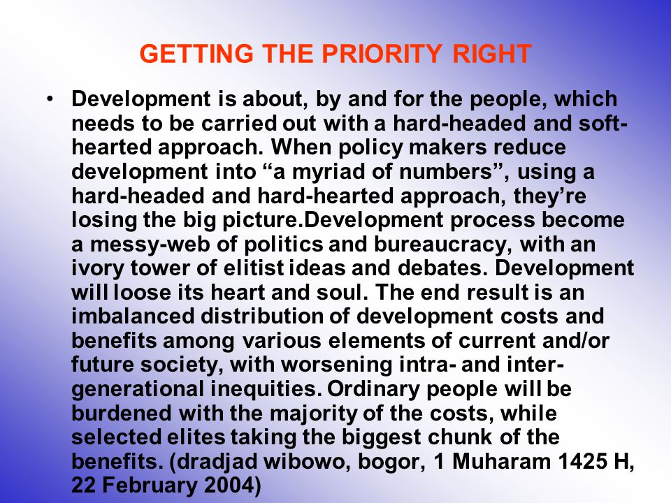 GETTING THE PRIORITY RIGHT Development is about, by and for the people, which needs to be carried out with a hard-headed and soft- hearted approach.