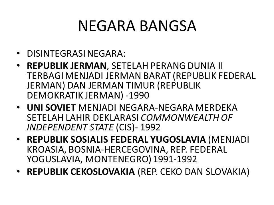 NEGARA BANGSA DISINTEGRASI NEGARA: REPUBLIK JERMAN, SETELAH PERANG DUNIA II TERBAGI MENJADI JERMAN BARAT (REPUBLIK FEDERAL JERMAN) DAN JERMAN TIMUR (REPUBLIK DEMOKRATIK JERMAN) -1990 UNI SOVIET MENJADI NEGARA-NEGARA MERDEKA SETELAH LAHIR DEKLARASI COMMONWEALTH OF INDEPENDENT STATE (CIS)- 1992 REPUBLIK SOSIALIS FEDERAL YUGOSLAVIA (MENJADI KROASIA, BOSNIA-HERCEGOVINA, REP.