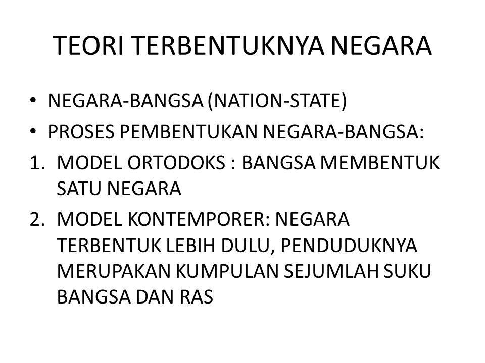 TEORI TERBENTUKNYA NEGARA NEGARA-BANGSA (NATION-STATE) PROSES PEMBENTUKAN NEGARA-BANGSA: 1.MODEL ORTODOKS : BANGSA MEMBENTUK SATU NEGARA 2.MODEL KONTEMPORER: NEGARA TERBENTUK LEBIH DULU, PENDUDUKNYA MERUPAKAN KUMPULAN SEJUMLAH SUKU BANGSA DAN RAS
