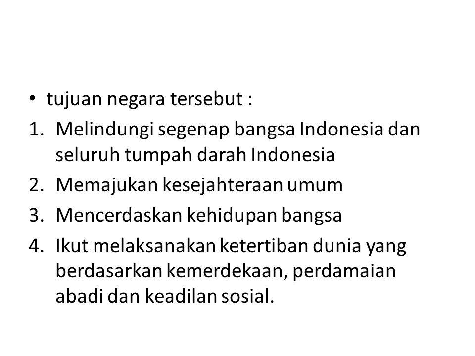 tujuan negara tersebut : 1.Melindungi segenap bangsa Indonesia dan seluruh tumpah darah Indonesia 2.Memajukan kesejahteraan umum 3.Mencerdaskan kehidupan bangsa 4.Ikut melaksanakan ketertiban dunia yang berdasarkan kemerdekaan, perdamaian abadi dan keadilan sosial.