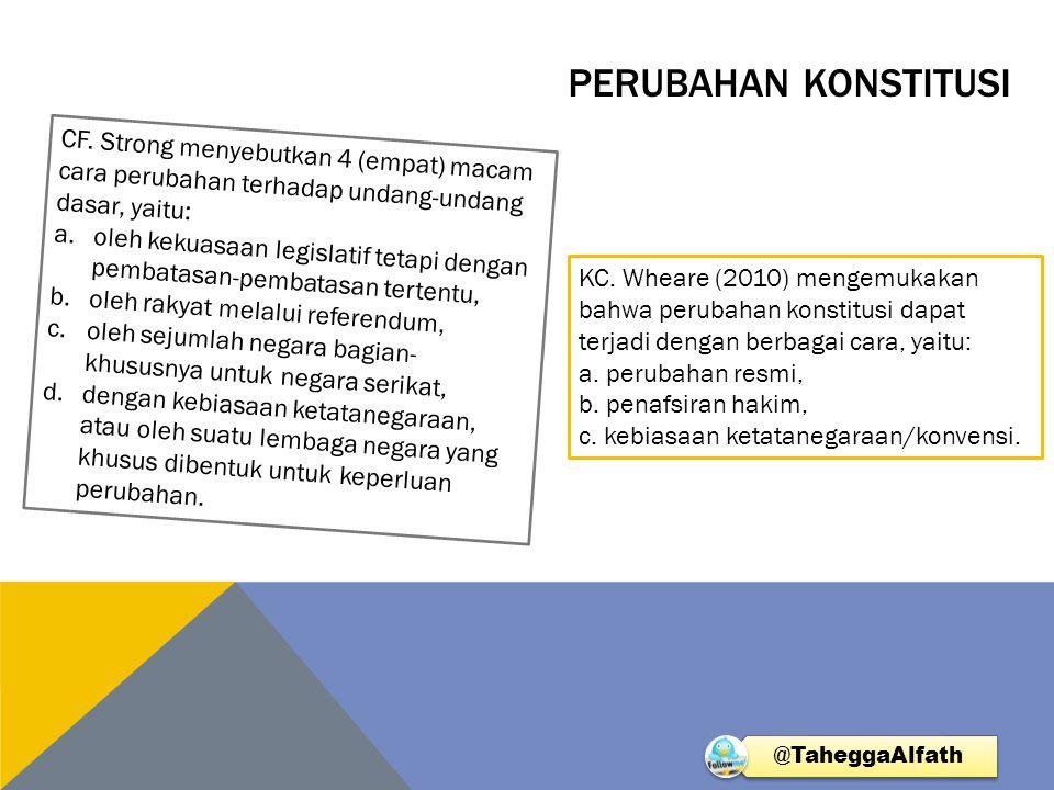 PERUBAHAN KONSTITUSI CF. Strong menyebutkan 4 (empat) macam cara perubahan terhadap undang-undang dasar, yaitu: a.oleh kekuasaan legislatif tetapi den