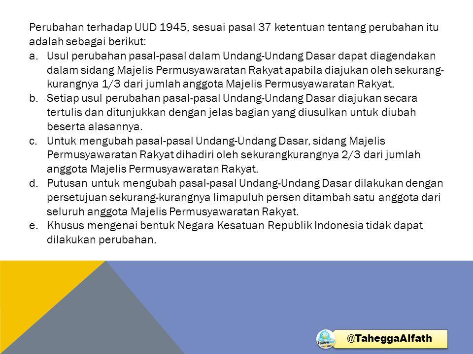 Perubahan terhadap UUD 1945, sesuai pasal 37 ketentuan tentang perubahan itu adalah sebagai berikut: a.Usul perubahan pasal-pasal dalam Undang-Undang