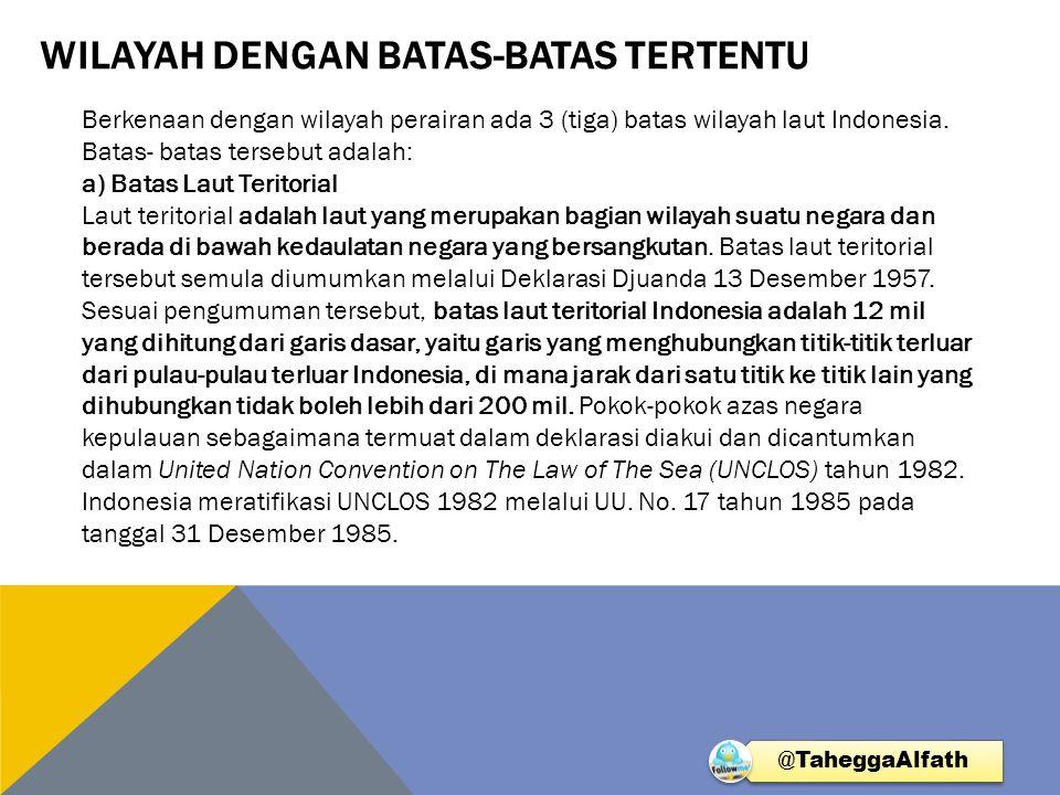 WILAYAH DENGAN BATAS-BATAS TERTENTU Berkenaan dengan wilayah perairan ada 3 (tiga) batas wilayah laut Indonesia. Batas- batas tersebut adalah: a) Bata