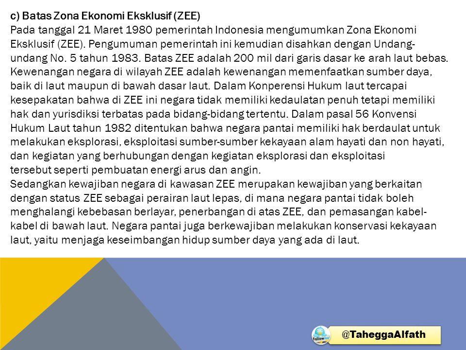 c) Batas Zona Ekonomi Eksklusif (ZEE) Pada tanggal 21 Maret 1980 pemerintah Indonesia mengumumkan Zona Ekonomi Eksklusif (ZEE). Pengumuman pemerintah