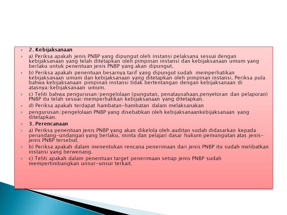  2. Kebijaksanaan  a) Periksa apakah jenis PNBP yang dipungut oleh instansi pelaksana sesuai dengan kebijaksanaan yang telah ditetapkan oleh pimpina