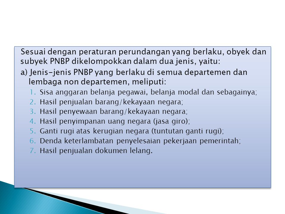 Sesuai dengan peraturan perundangan yang berlaku, obyek dan subyek PNBP dikelompokkan dalam dua jenis, yaitu: b) Jenis-jenis PNBP yang terdapat pada departemen teknis yang bersangkutan, meliputi penerimaan negara yang dipungut oleh masingmasing departemen/lembaga pemerintah non departemen yang berkaitan dengan penyelenggaraan tugas- tugas dan pemberian kemudahankemudahan sesuai dengan bidang tugas masing-masing departemen/lembaga pemerintah non departemen yang bersangkutan.