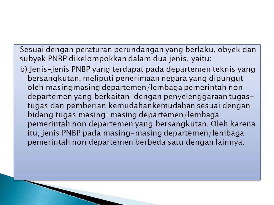 Sesuai dengan peraturan perundangan yang berlaku, obyek dan subyek PNBP dikelompokkan dalam dua jenis, yaitu: b) Jenis-jenis PNBP yang terdapat pada d