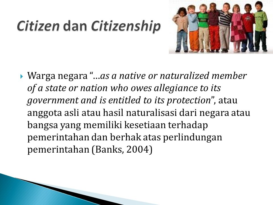  Citizenship as the state of being vested with the rights, privileges, and duties of a citizen , atau status pribadi yang dimiliki secara tetap dengan hak, perlakuan khusus, dan tugas-tugas sebagai warga negara (Banks, 2004)  Kewarganegaraan merupakan status hukum dan identitas (a legal status and an identity) (Heywood, 1994)