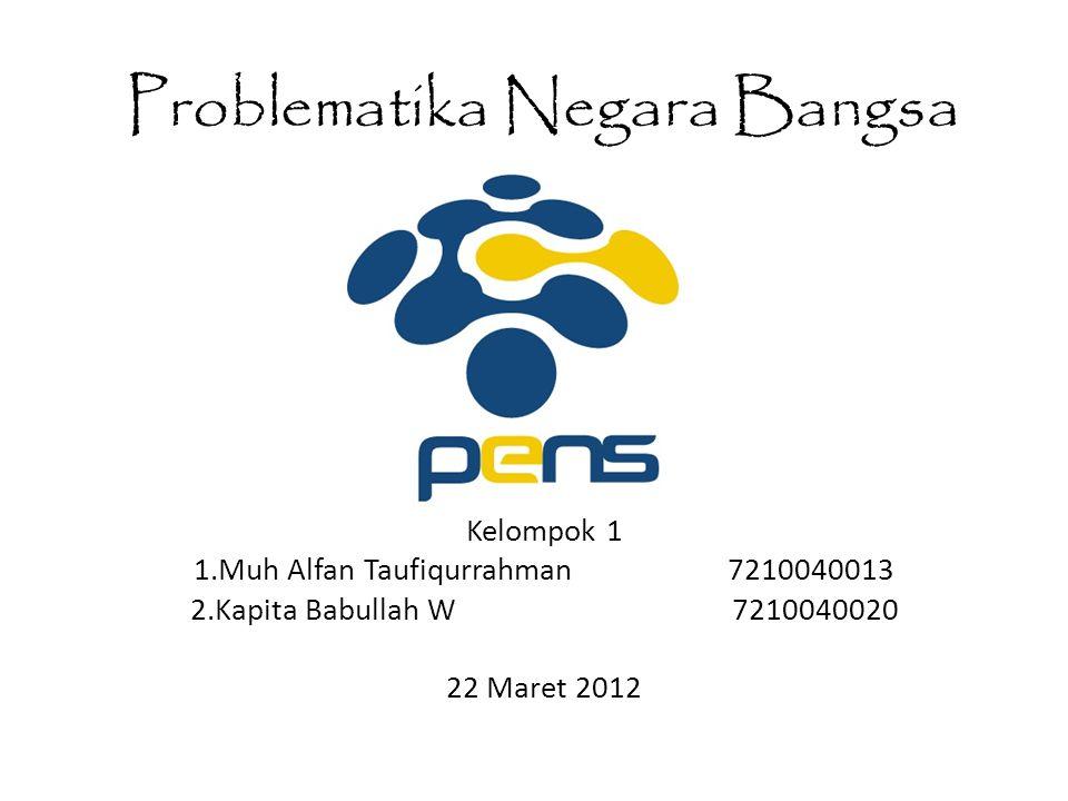 Problematika Negara Bangsa Kelompok 1 1.Muh Alfan Taufiqurrahman 7210040013 2.Kapita Babullah W 7210040020 22 Maret 2012