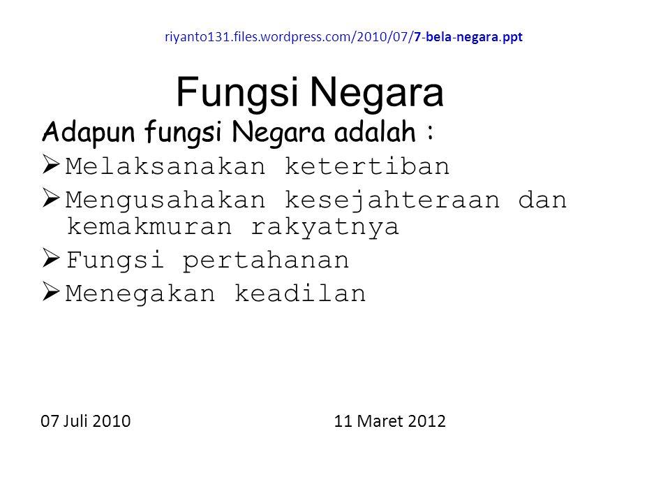 riyanto131.files.wordpress.com/2010/07/7-bela-negara.ppt Adapun fungsi Negara adalah :  Melaksanakan ketertiban  Mengusahakan kesejahteraan dan kema