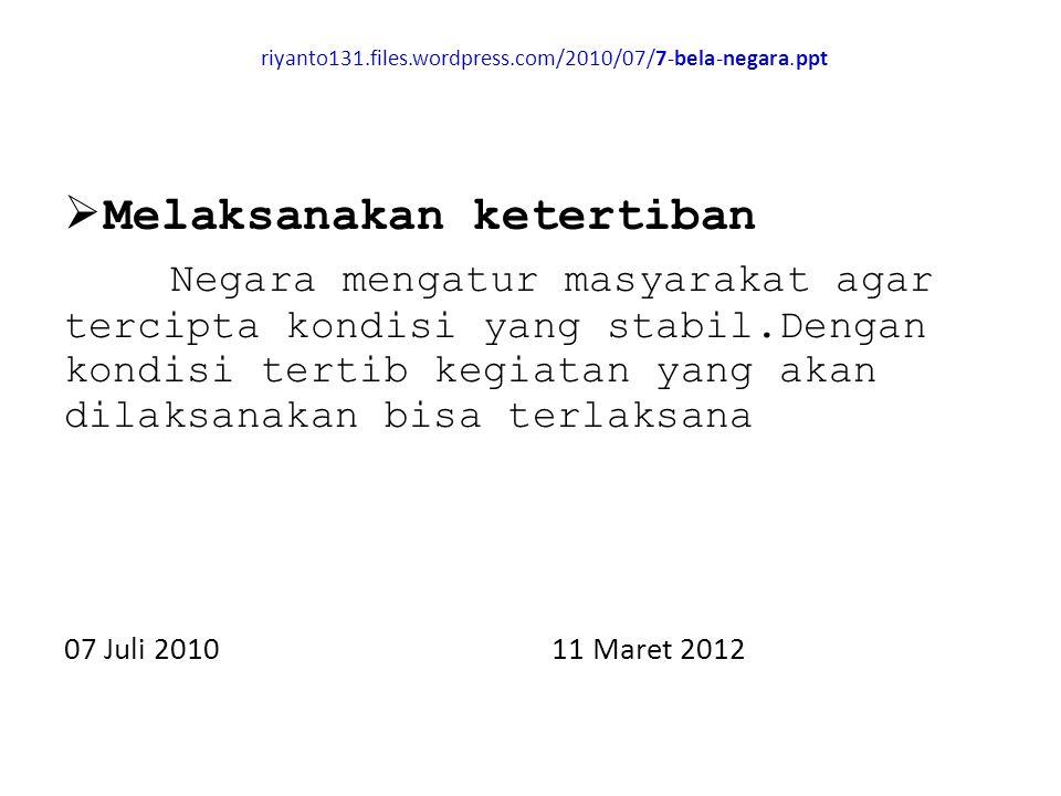 riyanto131.files.wordpress.com/2010/07/7-bela-negara.ppt  Melaksanakan ketertiban Negara mengatur masyarakat agar tercipta kondisi yang stabil.Dengan kondisi tertib kegiatan yang akan dilaksanakan bisa terlaksana 07 Juli 2010 11 Maret 2012