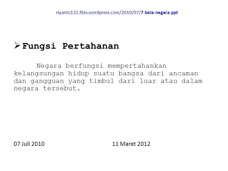 riyanto131.files.wordpress.com/2010/07/7-bela-negara.ppt  Fungsi Pertahanan Negara berfungsi mempertahankan kelangsungan hidup suatu bangsa dari ancaman dan gangguan yang timbul dari luar atau dalam negara tersebut.
