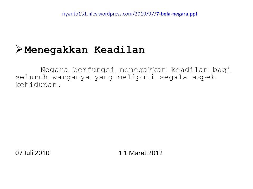 riyanto131.files.wordpress.com/2010/07/7-bela-negara.ppt  Menegakkan Keadilan Negara berfungsi menegakkan keadilan bagi seluruh warganya yang meliputi segala aspek kehidupan.