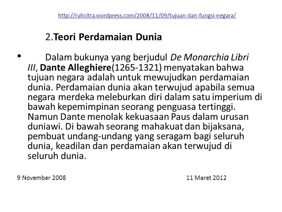 http://ruhcitra.wordpress.com/2008/11/09/tujuan-dan-fungsi-negara/ Dalam bukunya yang berjudul De Monarchia Libri III, Dante Alleghiere(1265-1321) menyatakan bahwa tujuan negara adalah untuk mewujudkan perdamaian dunia.