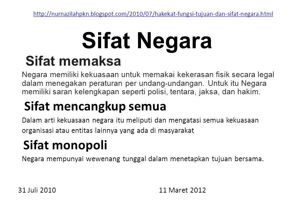 http://nurnazilahpkn.blogspot.com/2010/07/hakekat-fungsi-tujuan-dan-sifat-negara.html Sifat memaksa Negara memiliki kekuasaan untuk memakai kekerasan fisik secara legal dalam menegakan peraturan per undang-undangan.