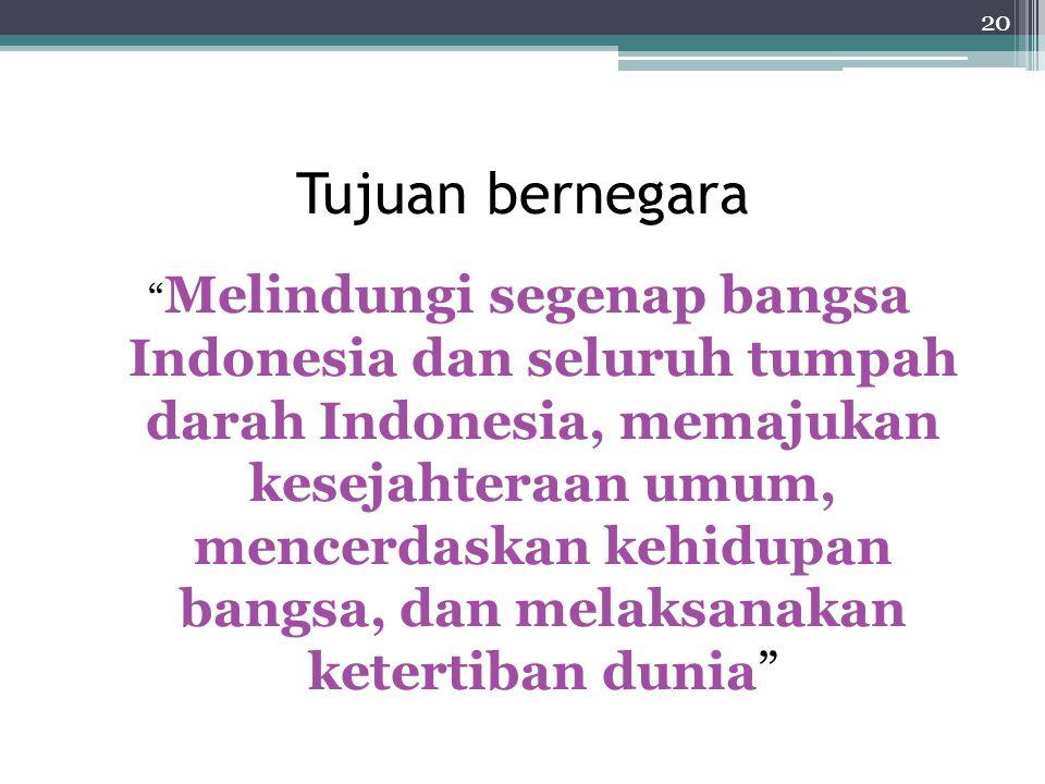 Tujuan bernegara Melindungi segenap bangsa Indonesia dan seluruh tumpah darah Indonesia, memajukan kesejahteraan umum, mencerdaskan kehidupan bangsa, dan melaksanakan ketertiban dunia 20