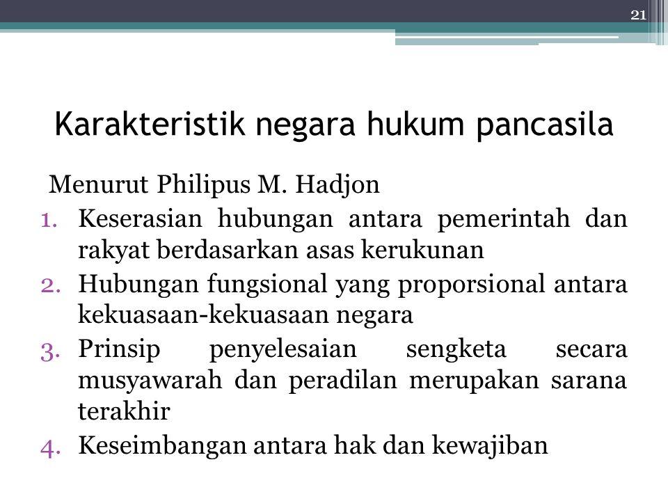 Karakteristik negara hukum pancasila Menurut Philipus M. Hadjon 1.Keserasian hubungan antara pemerintah dan rakyat berdasarkan asas kerukunan 2.Hubung