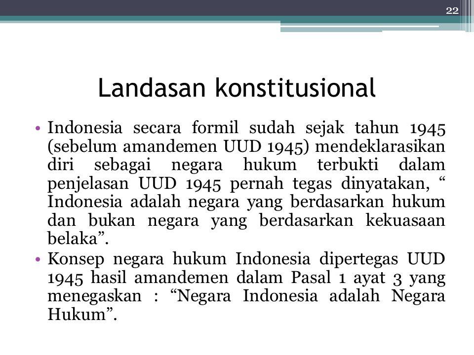 Landasan konstitusional Indonesia secara formil sudah sejak tahun 1945 (sebelum amandemen UUD 1945) mendeklarasikan diri sebagai negara hukum terbukti