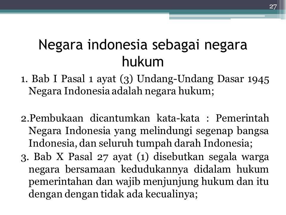 Negara indonesia sebagai negara hukum 1. Bab I Pasal 1 ayat (3) Undang-Undang Dasar 1945 Negara Indonesia adalah negara hukum; 2.Pembukaan dicantumkan