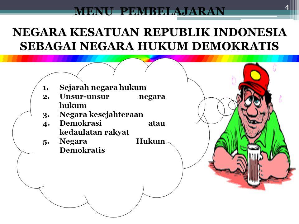 4 MENU PEMBELAJARAN NEGARA KESATUAN REPUBLIK INDONESIA SEBAGAI NEGARA HUKUM DEMOKRATIS 1.Sejarah negara hukum 2.Unsur-unsur negara hukum 3.Negara kesejahteraan 4.Demokrasi atau kedaulatan rakyat 5.Negara Hukum Demokratis