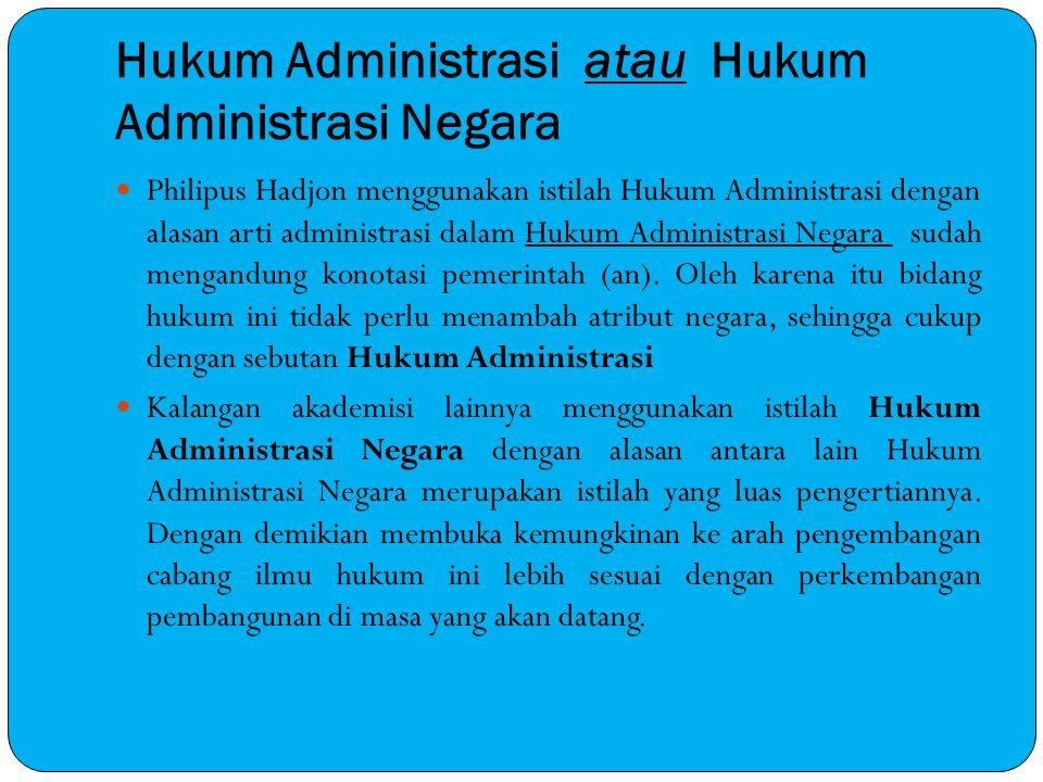 Hukum Administrasi atau Hukum Administrasi Negara Philipus Hadjon menggunakan istilah Hukum Administrasi dengan alasan arti administrasi dalam Hukum A