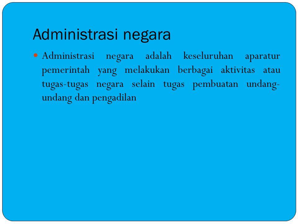 Administrasi negara Administrasi negara adalah keseluruhan aparatur pemerintah yang melakukan berbagai aktivitas atau tugas-tugas negara selain tugas
