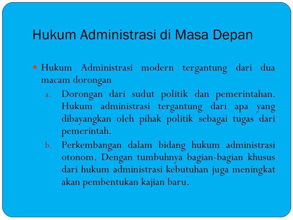 Hukum Administrasi di Masa Depan Hukum Administrasi modern tergantung dari dua macam dorongan a. Dorongan dari sudut politik dan pemerintahan. Hukum a