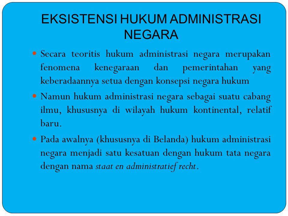 EKSISTENSI HUKUM ADMINISTRASI NEGARA Secara teoritis hukum administrasi negara merupakan fenomena kenegaraan dan pemerintahan yang keberadaannya setua