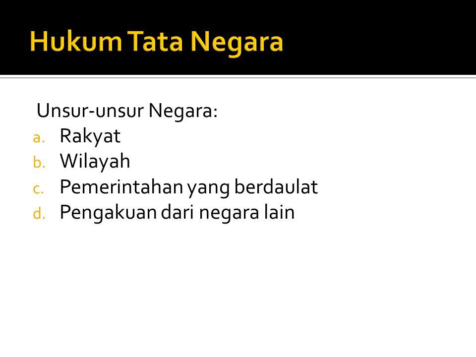 Unsur-unsur Negara: a. Rakyat b. Wilayah c. Pemerintahan yang berdaulat d. Pengakuan dari negara lain