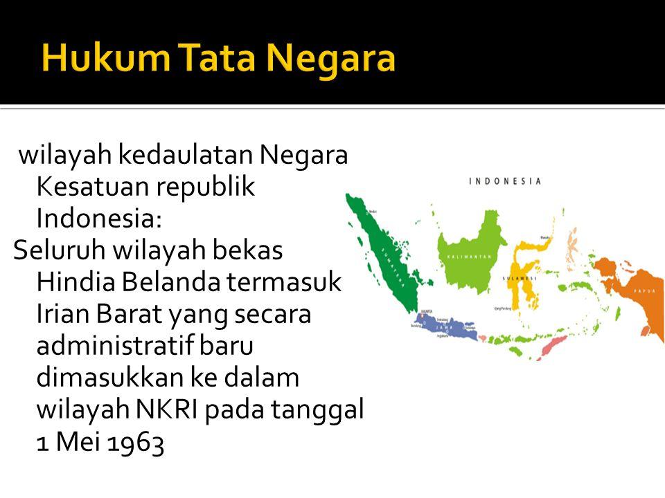 wilayah kedaulatan Negara Kesatuan republik Indonesia: Seluruh wilayah bekas Hindia Belanda termasuk Irian Barat yang secara administratif baru dimasu