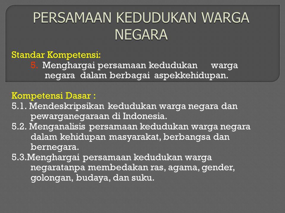 Standar Kompetensi: 5.Menghargai persamaan kedudukan warga negara dalam berbagai aspekkehidupan.