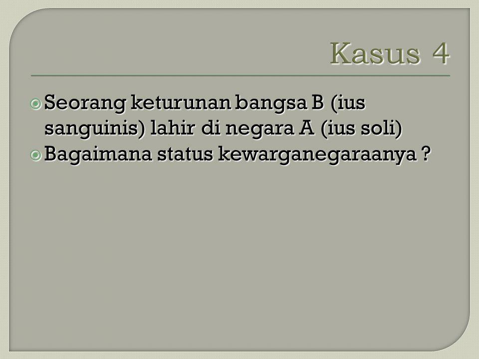  Seorang keturunan bangsa B (ius sanguinis) lahir di negara A (ius soli)  Bagaimana status kewarganegaraanya ?