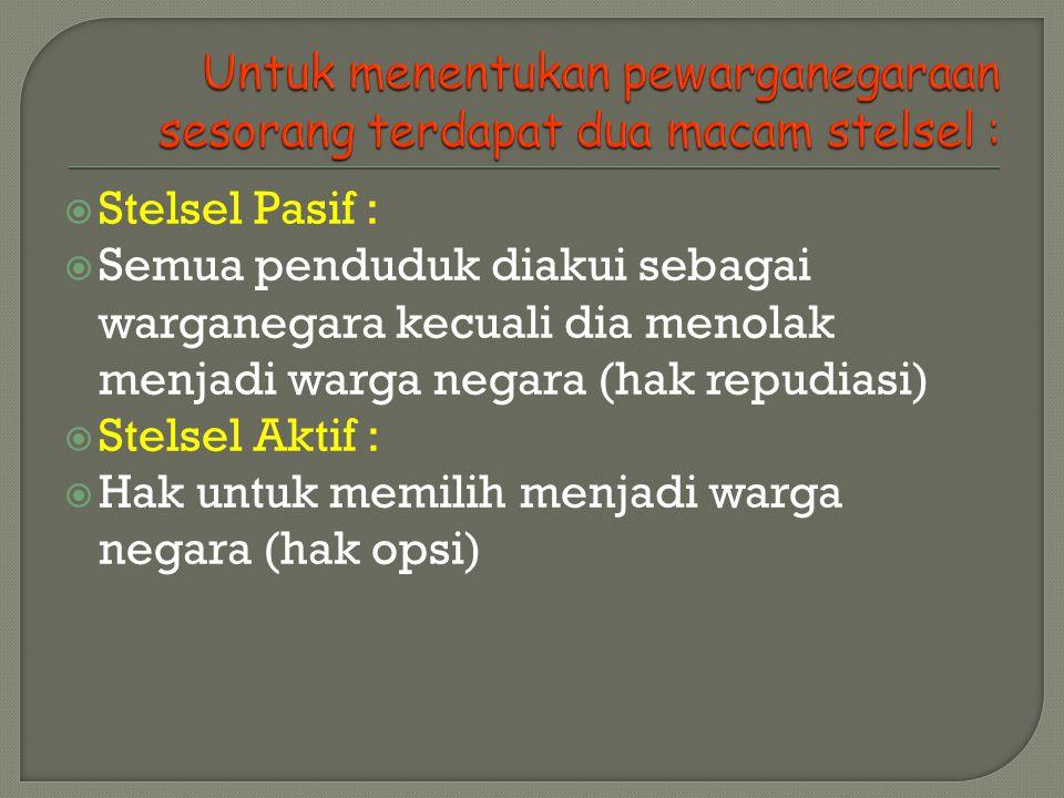 Stelsel Pasif :  Semua penduduk diakui sebagai warganegara kecuali dia menolak menjadi warga negara (hak repudiasi)  Stelsel Aktif :  Hak untuk memilih menjadi warga negara (hak opsi)