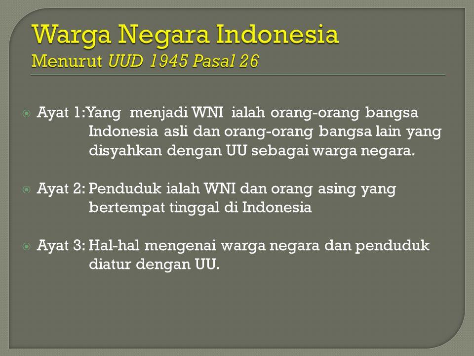  Ayat 1:Yang menjadi WNI ialah orang-orang bangsa Indonesia asli dan orang-orang bangsa lain yang disyahkan dengan UU sebagai warga negara.