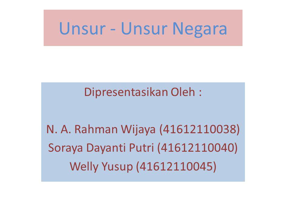 Unsur - Unsur Negara Dipresentasikan Oleh : N. A. Rahman Wijaya (41612110038) Soraya Dayanti Putri (41612110040) Welly Yusup (41612110045)