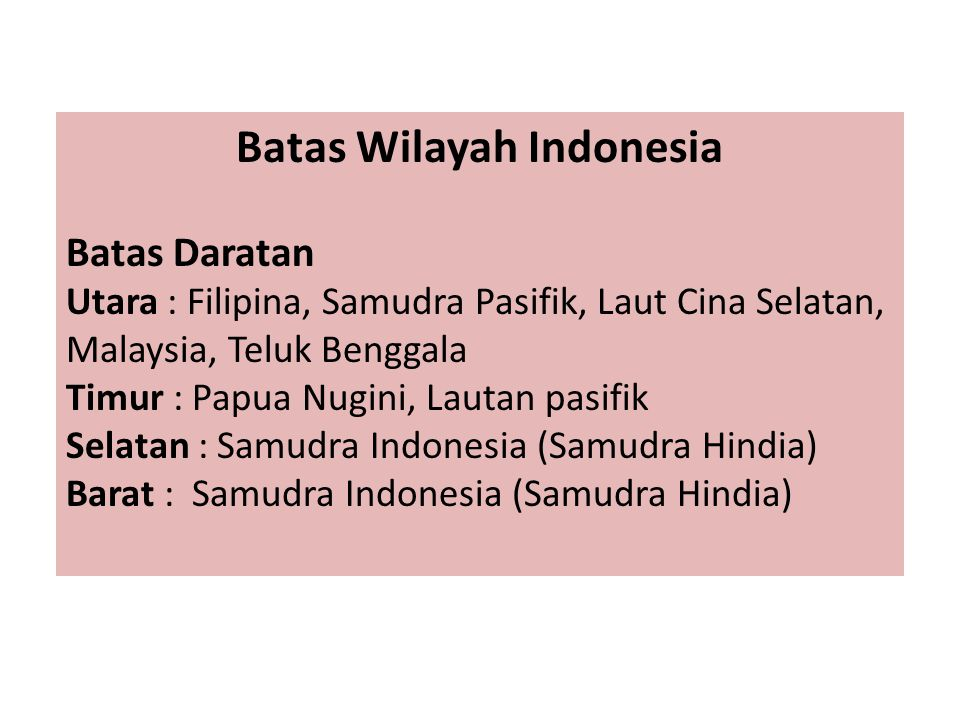 Batas Wilayah Indonesia Batas Daratan Utara : Filipina, Samudra Pasifik, Laut Cina Selatan, Malaysia, Teluk Benggala Timur : Papua Nugini, Lautan pasi