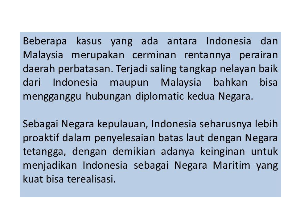 Beberapa kasus yang ada antara Indonesia dan Malaysia merupakan cerminan rentannya perairan daerah perbatasan. Terjadi saling tangkap nelayan baik dar