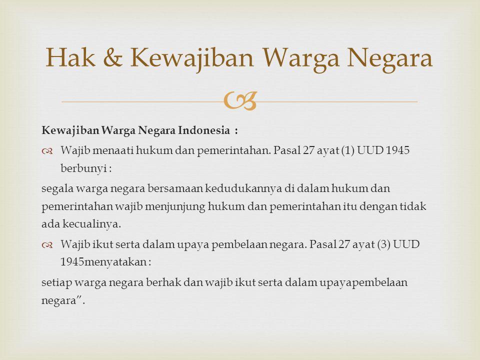  Kewajiban Warga Negara Indonesia :  Wajib menaati hukum dan pemerintahan. Pasal 27 ayat (1) UUD 1945 berbunyi : segala warga negara bersamaan kedud