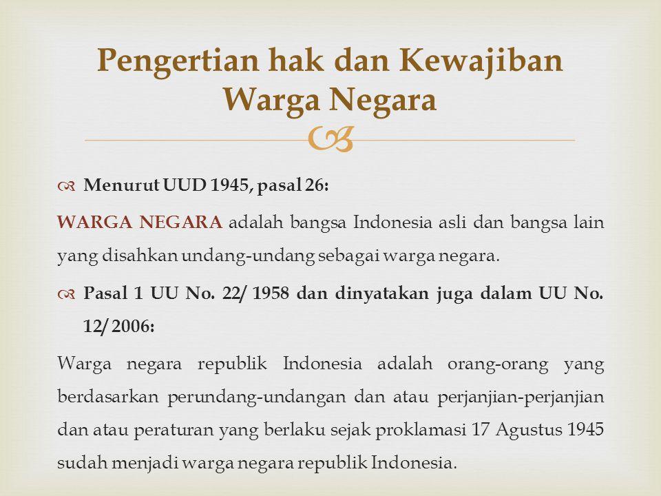   Menurut UUD 1945, pasal 26: WARGA NEGARA adalah bangsa Indonesia asli dan bangsa lain yang disahkan undang-undang sebagai warga negara.  Pasal 1