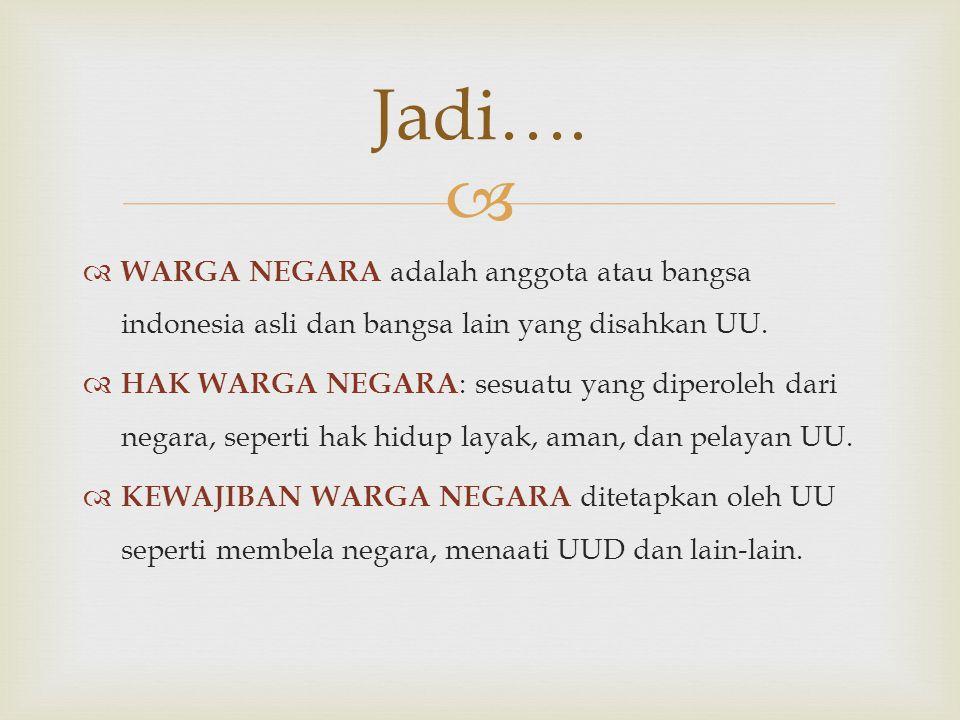  WARGA NEGARA adalah anggota atau bangsa indonesia asli dan bangsa lain yang disahkan UU.  HAK WARGA NEGARA : sesuatu yang diperoleh dari negara,