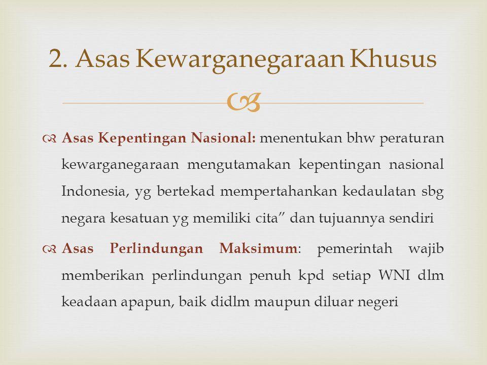   Asas Kepentingan Nasional: menentukan bhw peraturan kewarganegaraan mengutamakan kepentingan nasional Indonesia, yg bertekad mempertahankan kedaul